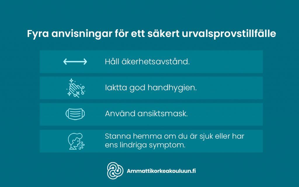 Fyra anvisningar för ett säkert urvalsprovstillfälle: •Håll säkerhetsavstånd •Iaktta god handhygien •Använd ansiktsmask •Stanna hemma om du är sjuk eller har ens lindriga symptom